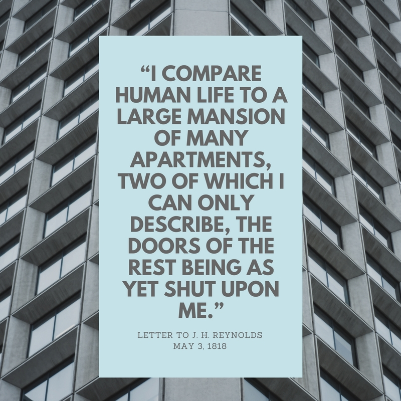 """I compare human life to a large Mansion of Many Apartments, two of which I can only describe, the doors of the rest being as yet shut upon me"""