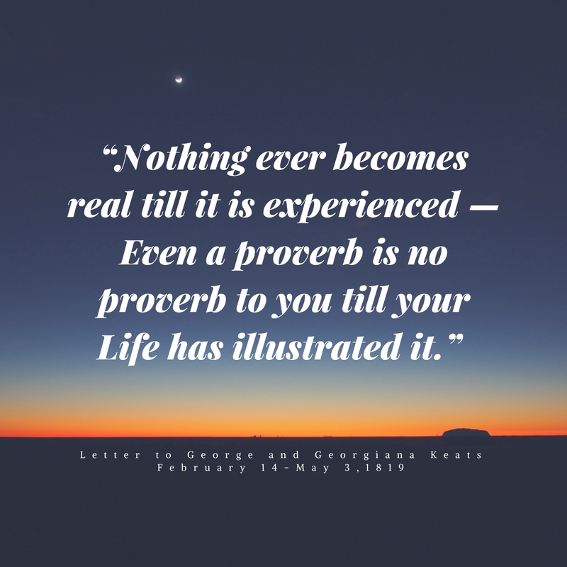 """Nothing ever becomes real till it is experienced — Even a proverb is no proverb to you till your Life has illustrated it."""